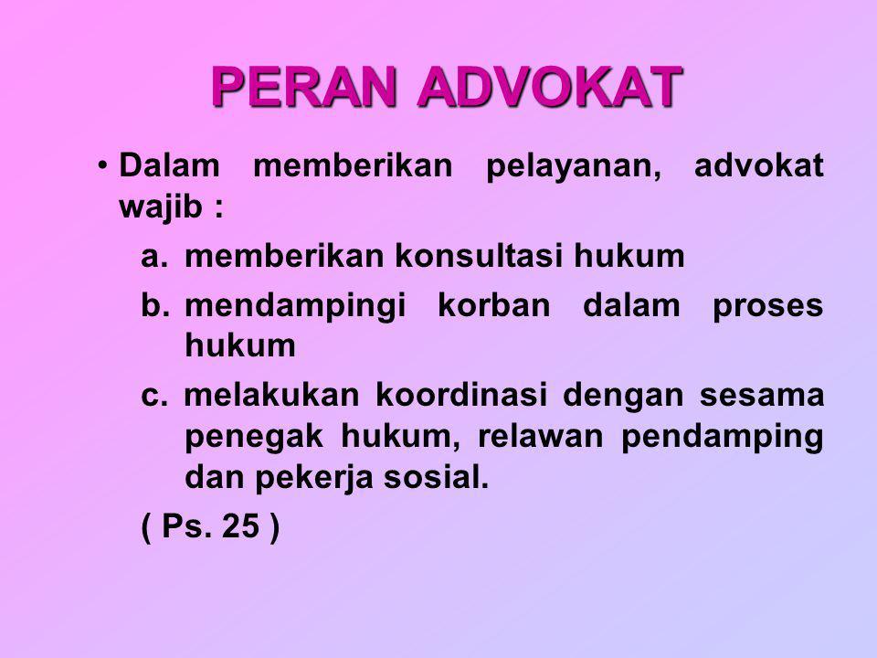 PERAN ADVOKAT Dalam memberikan pelayanan, advokat wajib : a.memberikan konsultasi hukum b.mendampingi korban dalam proses hukum c. melakukan koordinas