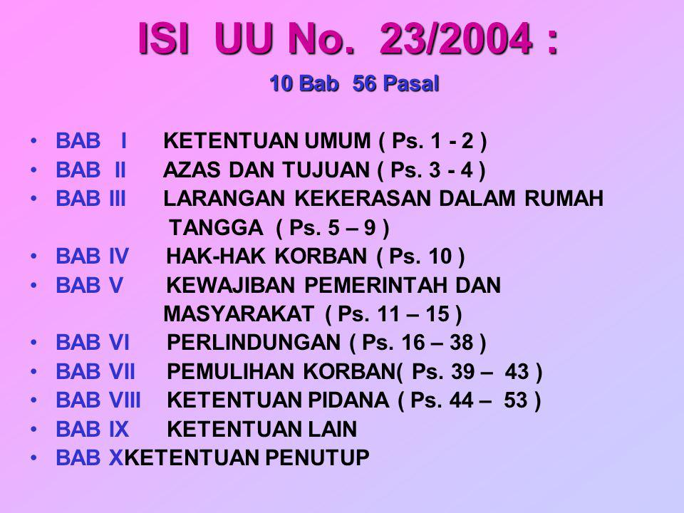 ISI UU No. 23/2004 : 10 Bab 56 Pasal BAB I KETENTUAN UMUM ( Ps. 1 - 2 ) BAB II AZAS DAN TUJUAN ( Ps. 3 - 4 ) BAB III LARANGAN KEKERASAN DALAM RUMAH TA