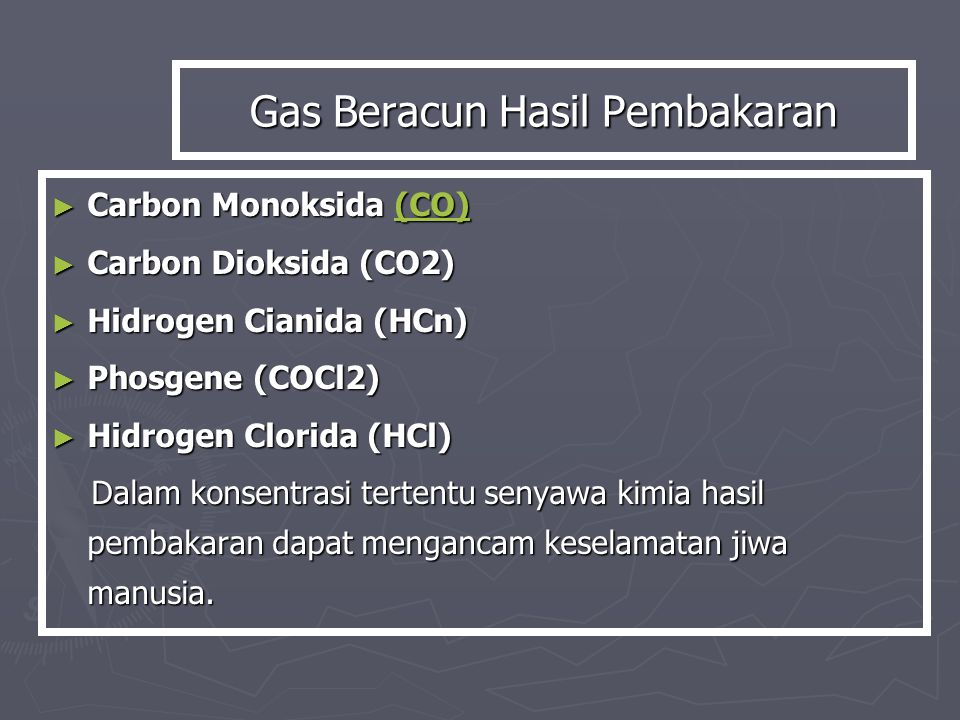 ► Carbon Monoksida (CO) (CO) ► Carbon Dioksida (CO2) ► Hidrogen Cianida (HCn) ► Phosgene (COCl2) ► Hidrogen Clorida (HCl) Dalam konsentrasi tertentu senyawa kimia hasil pembakaran dapat mengancam keselamatan jiwa manusia.