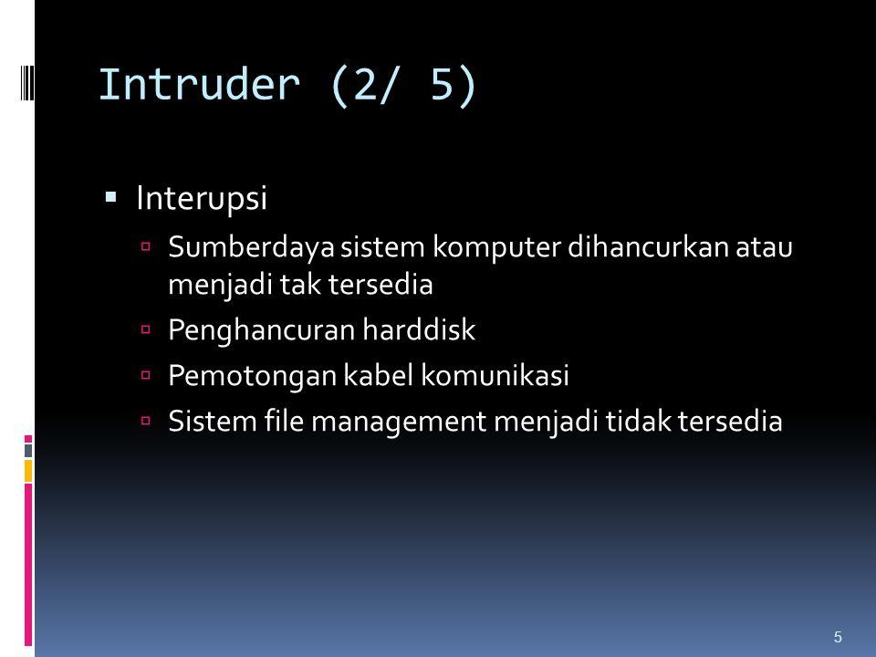Intruder (2/ 5)  Interupsi  Sumberdaya sistem komputer dihancurkan atau menjadi tak tersedia  Penghancuran harddisk  Pemotongan kabel komunikasi 