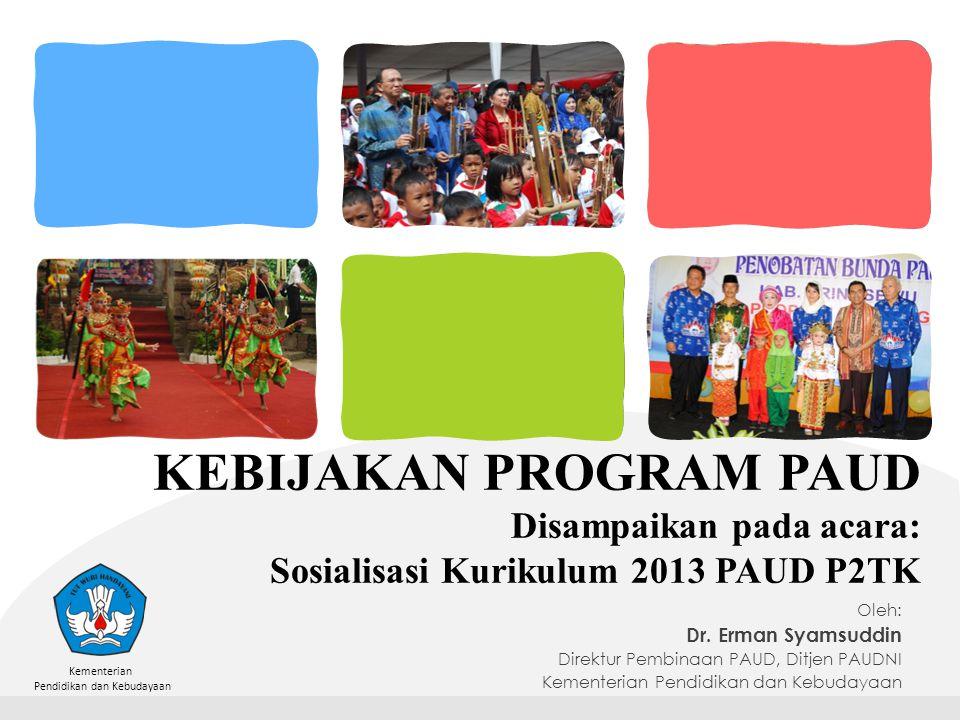 Kementerian Pendidikan dan Kebudayaan KEBIJAKAN PROGRAM PAUD Disampaikan pada acara: Sosialisasi Kurikulum 2013 PAUD P2TK Oleh: Dr.