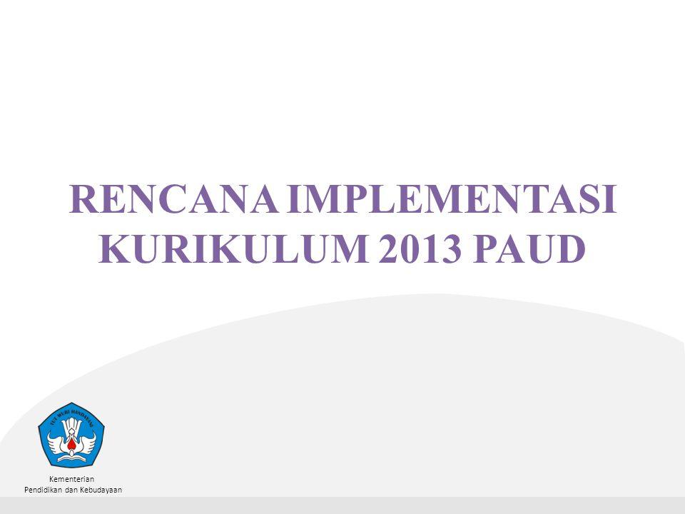 Kementerian Pendidikan dan Kebudayaan RENCANA IMPLEMENTASI KURIKULUM 2013 PAUD