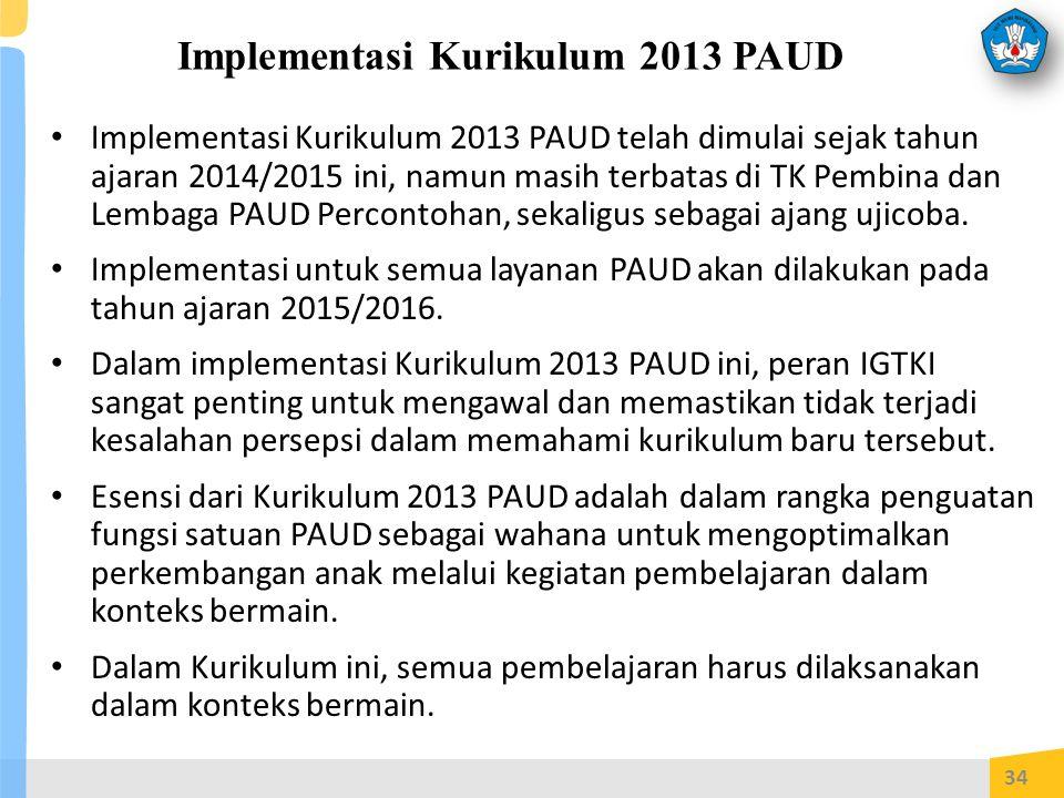 Implementasi Kurikulum 2013 PAUD Implementasi Kurikulum 2013 PAUD telah dimulai sejak tahun ajaran 2014/2015 ini, namun masih terbatas di TK Pembina dan Lembaga PAUD Percontohan, sekaligus sebagai ajang ujicoba.