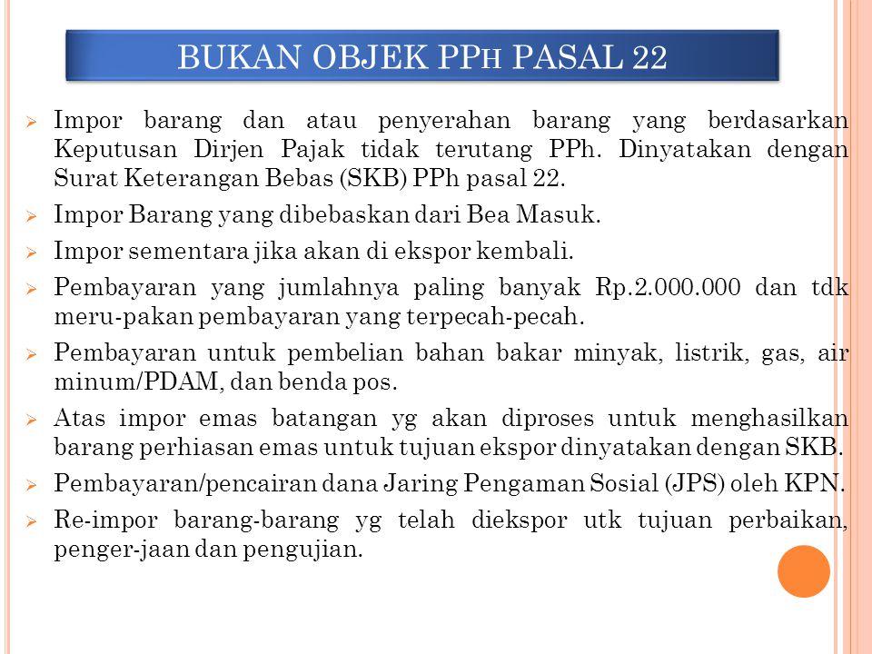 BUKAN OBJEK PP H PASAL 22  Impor barang dan atau penyerahan barang yang berdasarkan Keputusan Dirjen Pajak tidak terutang PPh. Dinyatakan dengan Sura