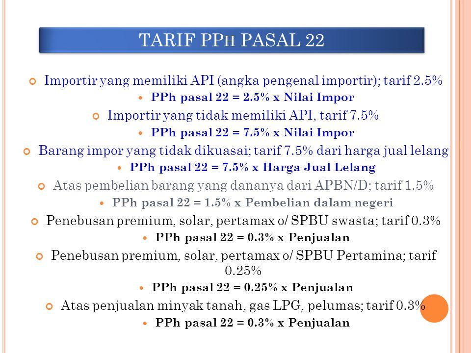 TARIF PP H PASAL 22 Importir yang memiliki API (angka pengenal importir); tarif 2.5% PPh pasal 22 = 2.5% x Nilai Impor Importir yang tidak memiliki AP