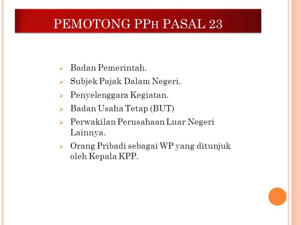 PEMOTONG PP H PASAL 23  Badan Pemerintah.  Subjek Pajak Dalam Negeri.  Penyelenggara Kegiatan.  Badan Usaha Tetap (BUT)  Perwakilan Perusahaan Lu