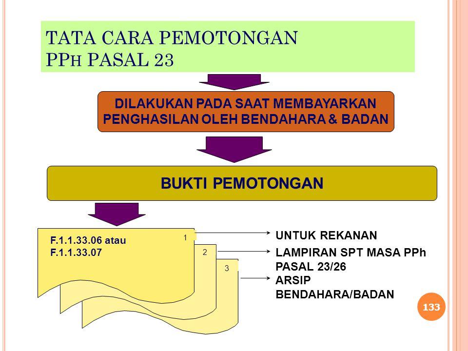 TATA CARA PEMOTONGAN PP H PASAL 23 133 BUKTI PEMOTONGAN DILAKUKAN PADA SAAT MEMBAYARKAN PENGHASILAN OLEH BENDAHARA & BADAN F.1.1.33.06 atau F.1.1.33.0