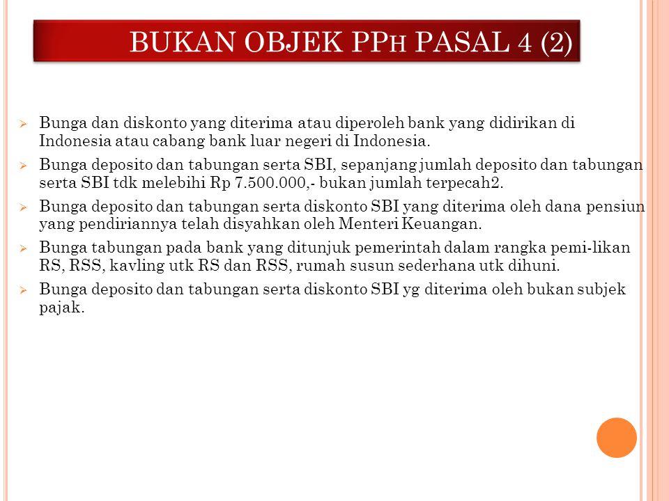 BUKAN OBJEK PP H PASAL 4 (2)  Bunga dan diskonto yang diterima atau diperoleh bank yang didirikan di Indonesia atau cabang bank luar negeri di Indone