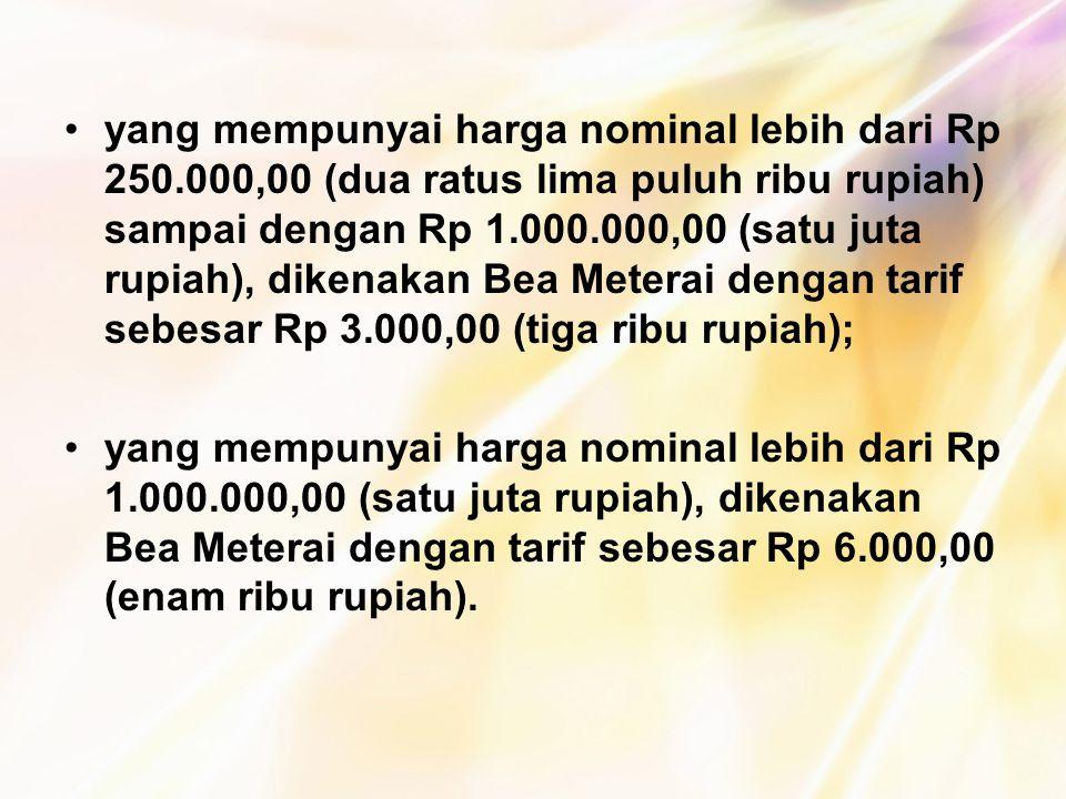 yang mempunyai harga nominal lebih dari Rp 250.000,00 (dua ratus lima puluh ribu rupiah) sampai dengan Rp 1.000.000,00 (satu juta rupiah), dikenakan B