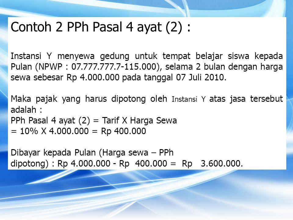 Contoh 2 PPh Pasal 4 ayat (2) : Instansi Y menyewa gedung untuk tempat belajar siswa kepada Pulan (NPWP : 07.777.777.7-115.000), selama 2 bulan dengan