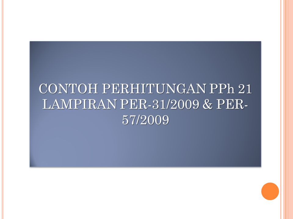 CONTOH PERHITUNGAN PPh 21 LAMPIRAN PER-31/2009 & PER- 57/2009 CONTOH PERHITUNGAN PPh 21 LAMPIRAN PER-31/2009 & PER- 57/2009