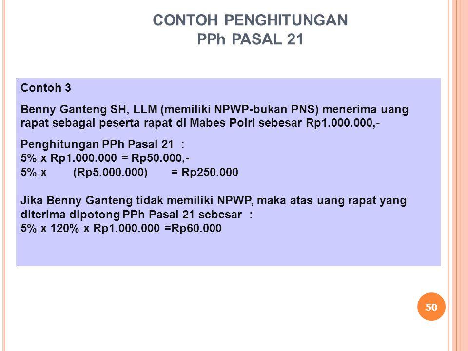 50 CONTOH PENGHITUNGAN PPh PASAL 21 Contoh 3 Benny Ganteng SH, LLM (memiliki NPWP-bukan PNS) menerima uang rapat sebagai peserta rapat di Mabes Polri