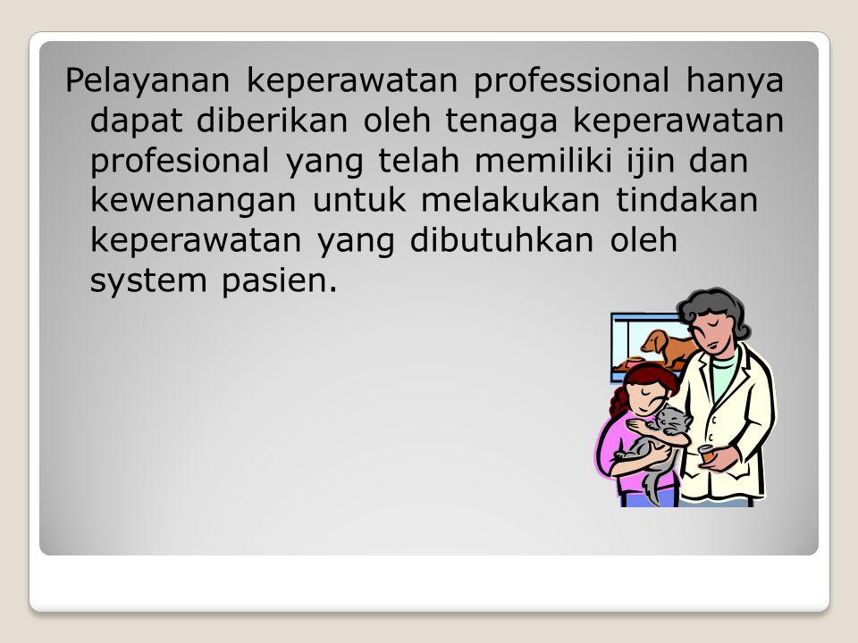 Pelayanan keperawatan professional hanya dapat diberikan oleh tenaga keperawatan profesional yang telah memiliki ijin dan kewenangan untuk melakukan tindakan keperawatan yang dibutuhkan oleh system pasien.