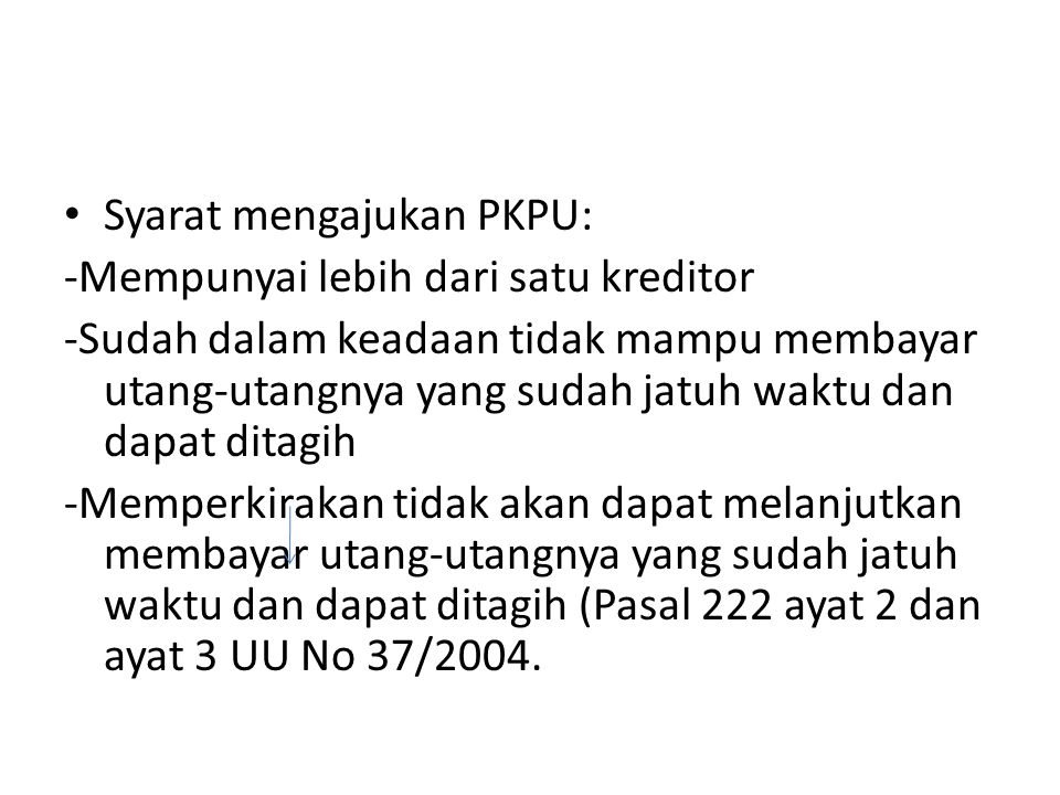 Syarat mengajukan PKPU: -Mempunyai lebih dari satu kreditor -Sudah dalam keadaan tidak mampu membayar utang-utangnya yang sudah jatuh waktu dan dapat