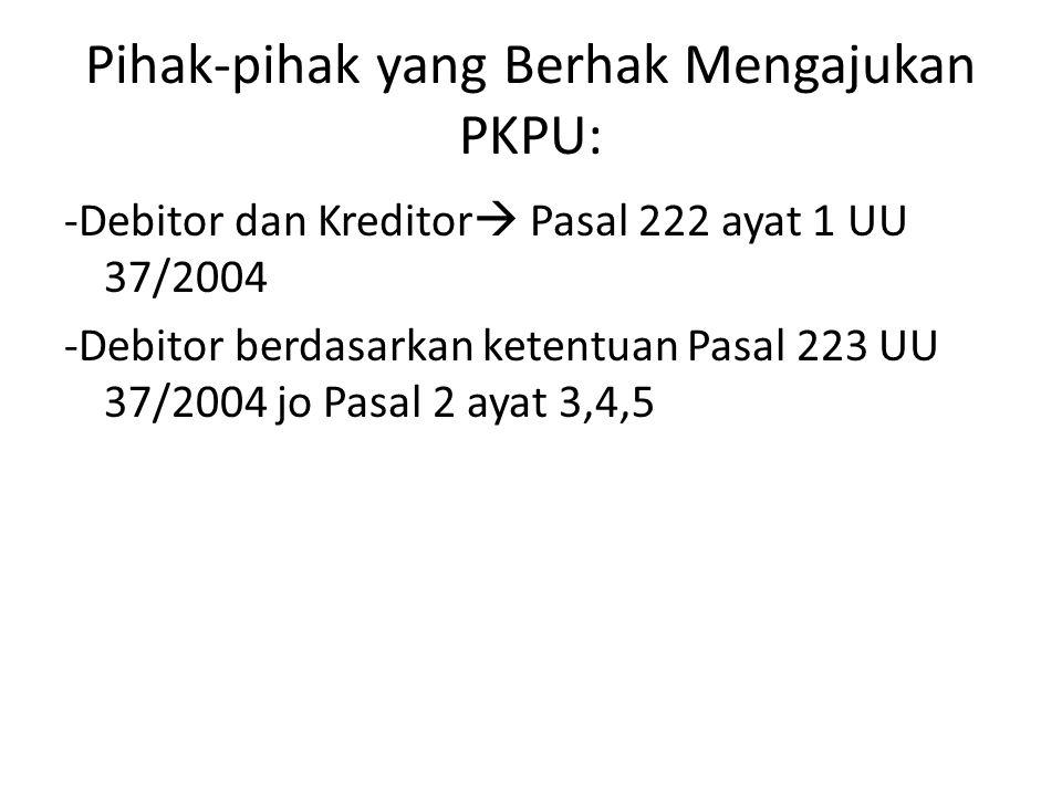 Pihak-pihak yang Berhak Mengajukan PKPU: -Debitor dan Kreditor  Pasal 222 ayat 1 UU 37/2004 -Debitor berdasarkan ketentuan Pasal 223 UU 37/2004 jo Pa