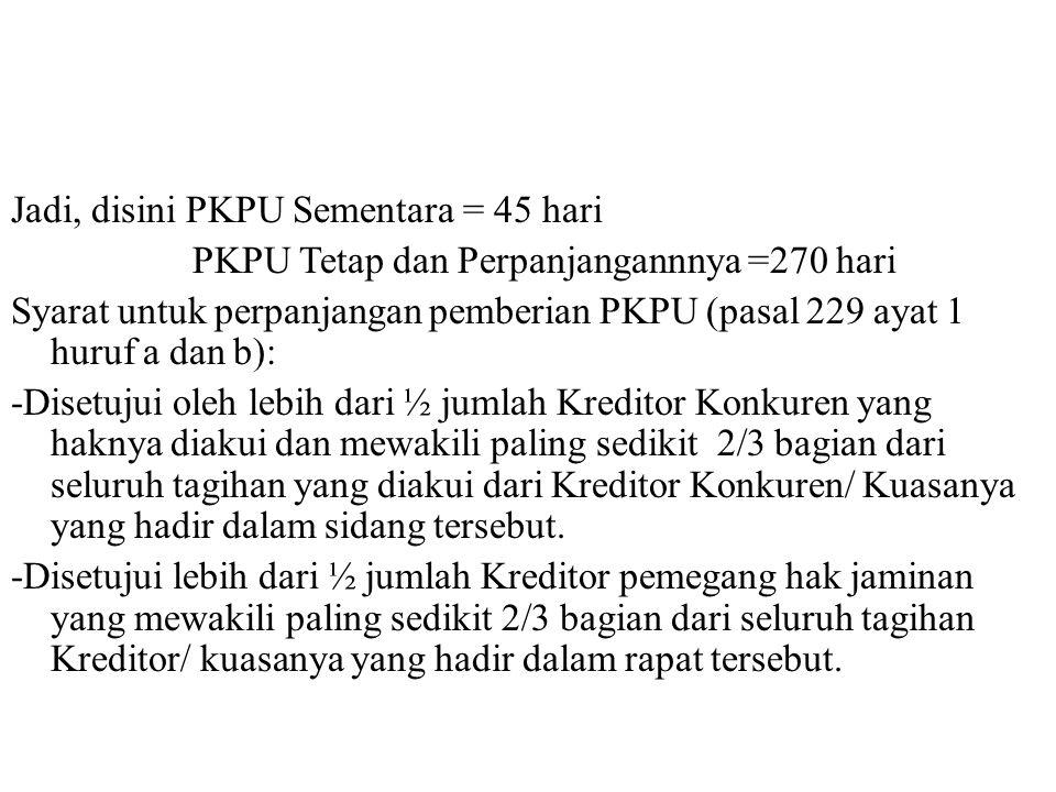 Jadi, disini PKPU Sementara = 45 hari PKPU Tetap dan Perpanjangannnya =270 hari Syarat untuk perpanjangan pemberian PKPU (pasal 229 ayat 1 huruf a dan