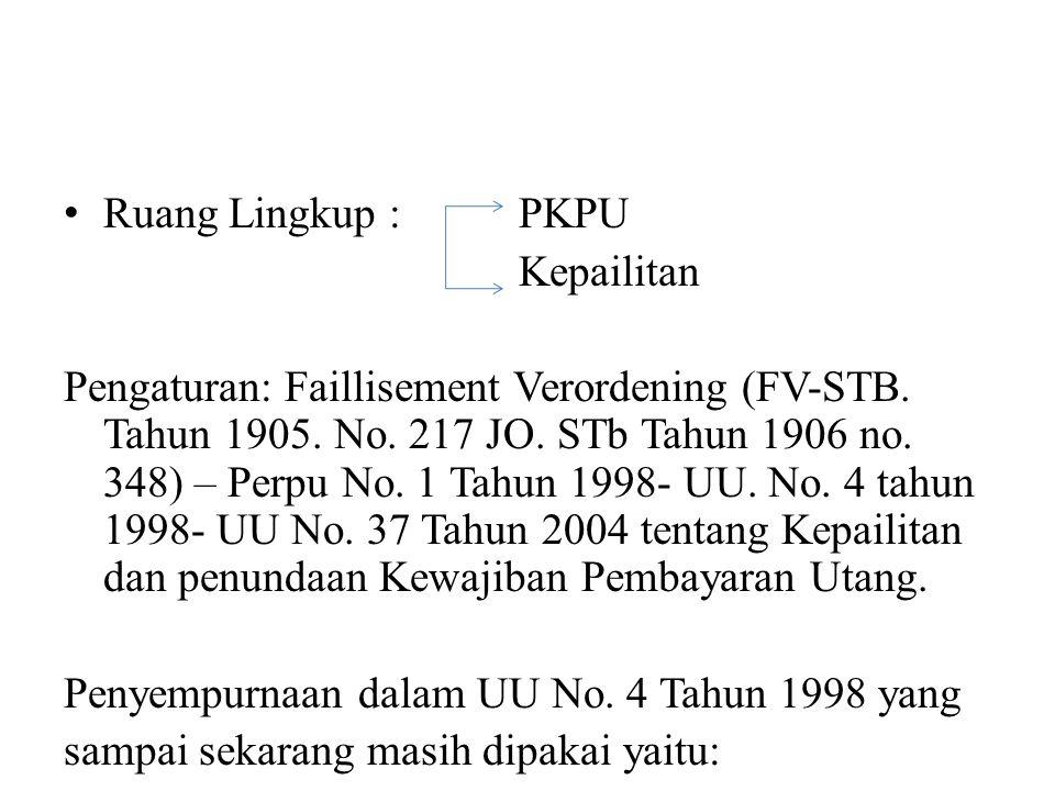 Ruang Lingkup : PKPU Kepailitan Pengaturan: Faillisement Verordening (FV-STB. Tahun 1905. No. 217 JO. STb Tahun 1906 no. 348) – Perpu No. 1 Tahun 1998