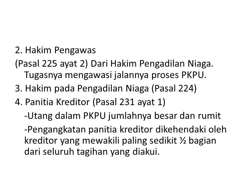 2. Hakim Pengawas (Pasal 225 ayat 2) Dari Hakim Pengadilan Niaga. Tugasnya mengawasi jalannya proses PKPU. 3. Hakim pada Pengadilan Niaga (Pasal 224)
