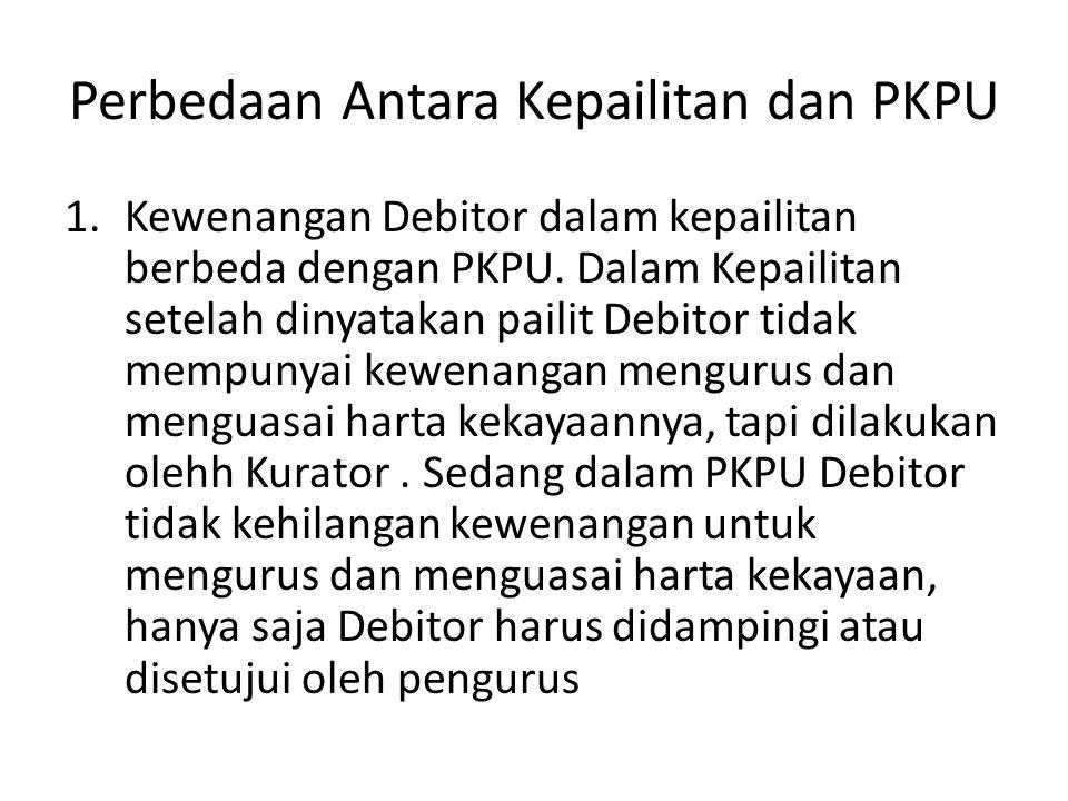 Perbedaan Antara Kepailitan dan PKPU 1.Kewenangan Debitor dalam kepailitan berbeda dengan PKPU. Dalam Kepailitan setelah dinyatakan pailit Debitor tid