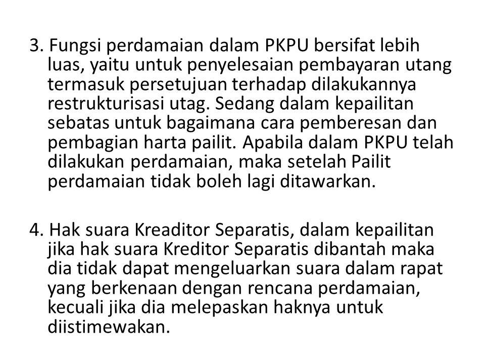 3. Fungsi perdamaian dalam PKPU bersifat lebih luas, yaitu untuk penyelesaian pembayaran utang termasuk persetujuan terhadap dilakukannya restrukturis