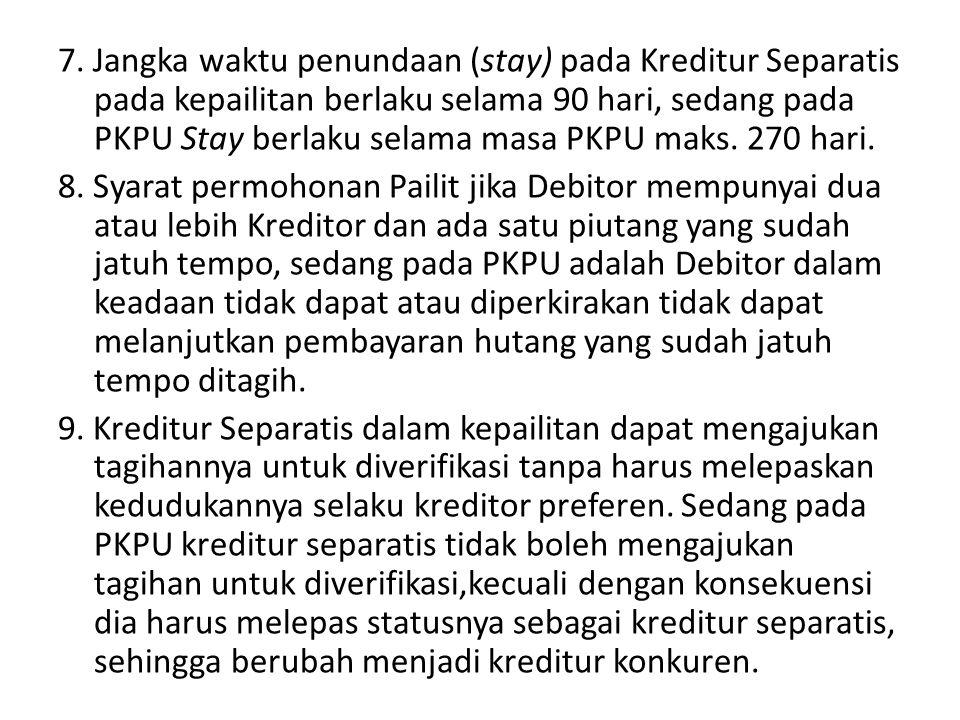7. Jangka waktu penundaan (stay) pada Kreditur Separatis pada kepailitan berlaku selama 90 hari, sedang pada PKPU Stay berlaku selama masa PKPU maks.