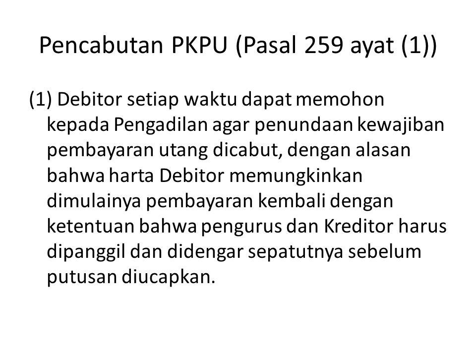 Pencabutan PKPU (Pasal 259 ayat (1)) (1) Debitor setiap waktu dapat memohon kepada Pengadilan agar penundaan kewajiban pembayaran utang dicabut, denga