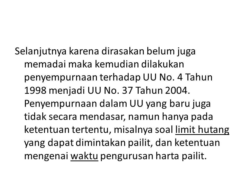 Selanjutnya karena dirasakan belum juga memadai maka kemudian dilakukan penyempurnaan terhadap UU No. 4 Tahun 1998 menjadi UU No. 37 Tahun 2004. Penye
