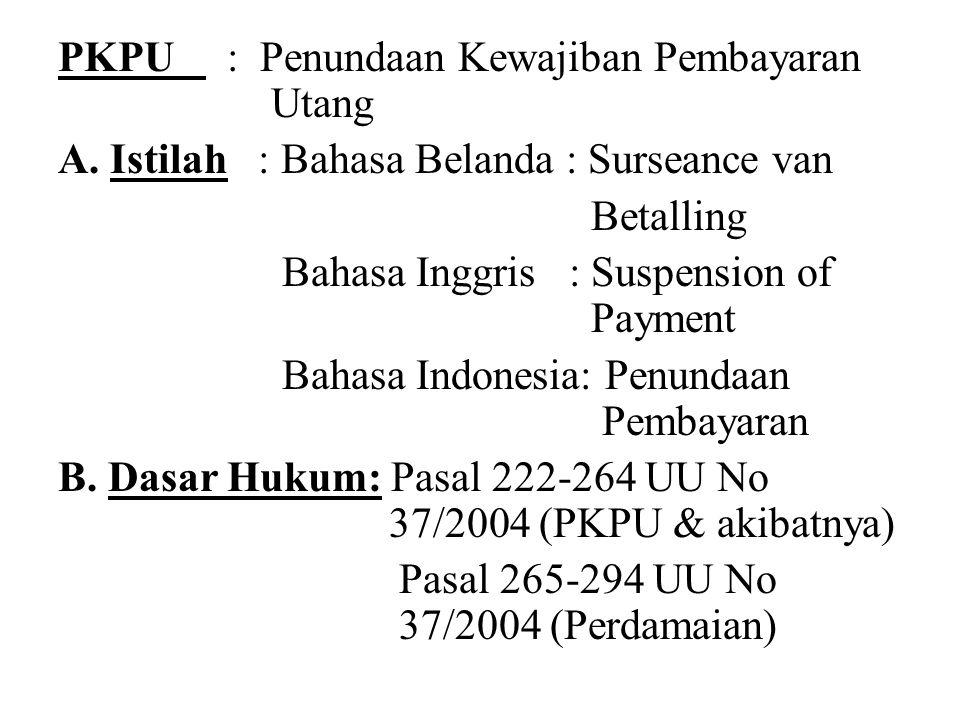 PKPU : Penundaan Kewajiban Pembayaran Utang A. Istilah : Bahasa Belanda : Surseance van Betalling Bahasa Inggris : Suspension of Payment Bahasa Indone