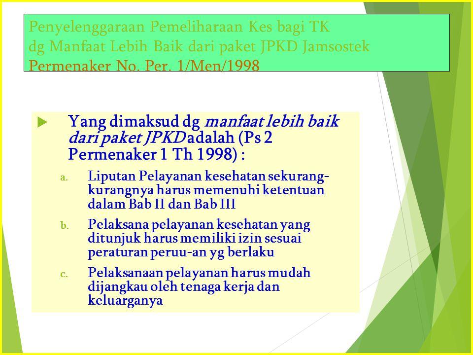 Penyelenggaraan Pemeliharaan Kes bagi TK dg Manfaat Lebih Baik dari paket JPKD Jamsostek Permenaker No. Per. 1/Men/1998  Yang dimaksud dg manfaat leb