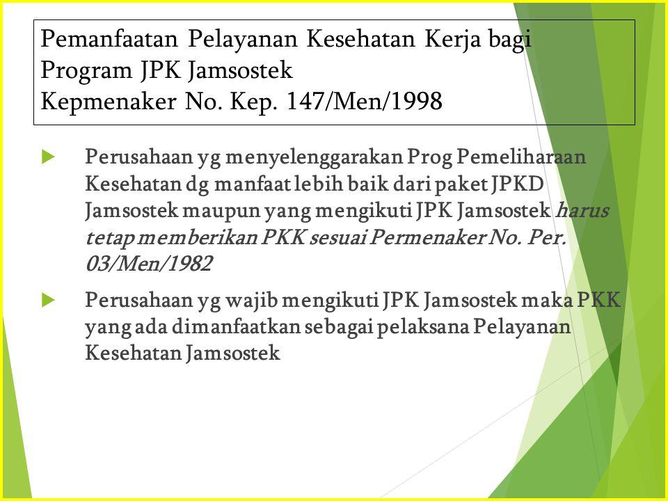 Pemanfaatan Pelayanan Kesehatan Kerja bagi Program JPK Jamsostek Kepmenaker No. Kep. 147/Men/1998  Perusahaan yg menyelenggarakan Prog Pemeliharaan K