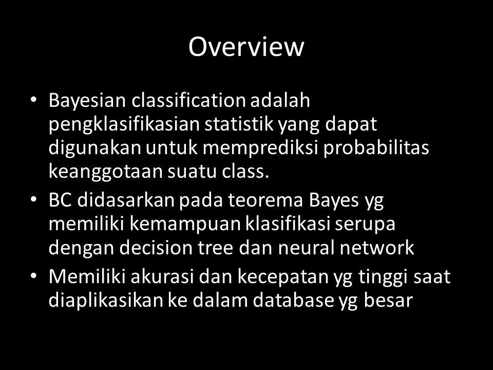 Overview Bayesian classification adalah pengklasifikasian statistik yang dapat digunakan untuk memprediksi probabilitas keanggotaan suatu class. BC di