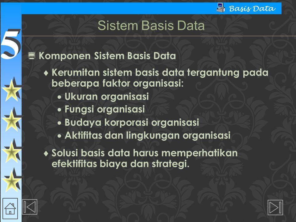 5 5 Basis Data  Komponen Sistem Basis Data  Kerumitan sistem basis data tergantung pada beberapa faktor organisasi:  Ukuran organisasi  Fungsi organisasi  Budaya korporasi organisasi  Aktifitas dan lingkungan organisasi  Solusi basis data harus memperhatikan efektifitas biaya dan strategi.