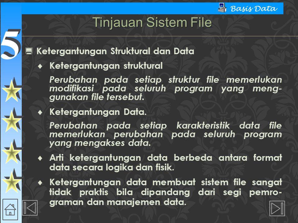 5 5 Basis Data  Ketergantungan Struktural dan Data  Ketergantungan struktural Perubahan pada setiap struktur file memerlukan modifikasi pada seluruh program yang meng- gunakan file tersebut.