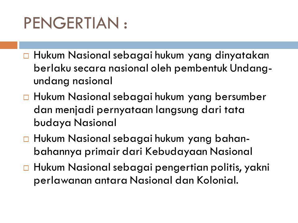 PENGERTIAN :  Hukum Nasional sebagai hukum yang dinyatakan berlaku secara nasional oleh pembentuk Undang- undang nasional  Hukum Nasional sebagai hu