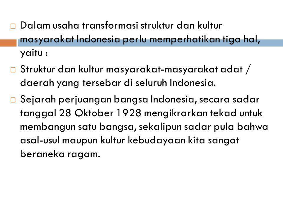  Dalam usaha transformasi struktur dan kultur masyarakat Indonesia perlu memperhatikan tiga hal, yaitu :  Struktur dan kultur masyarakat-masyarakat