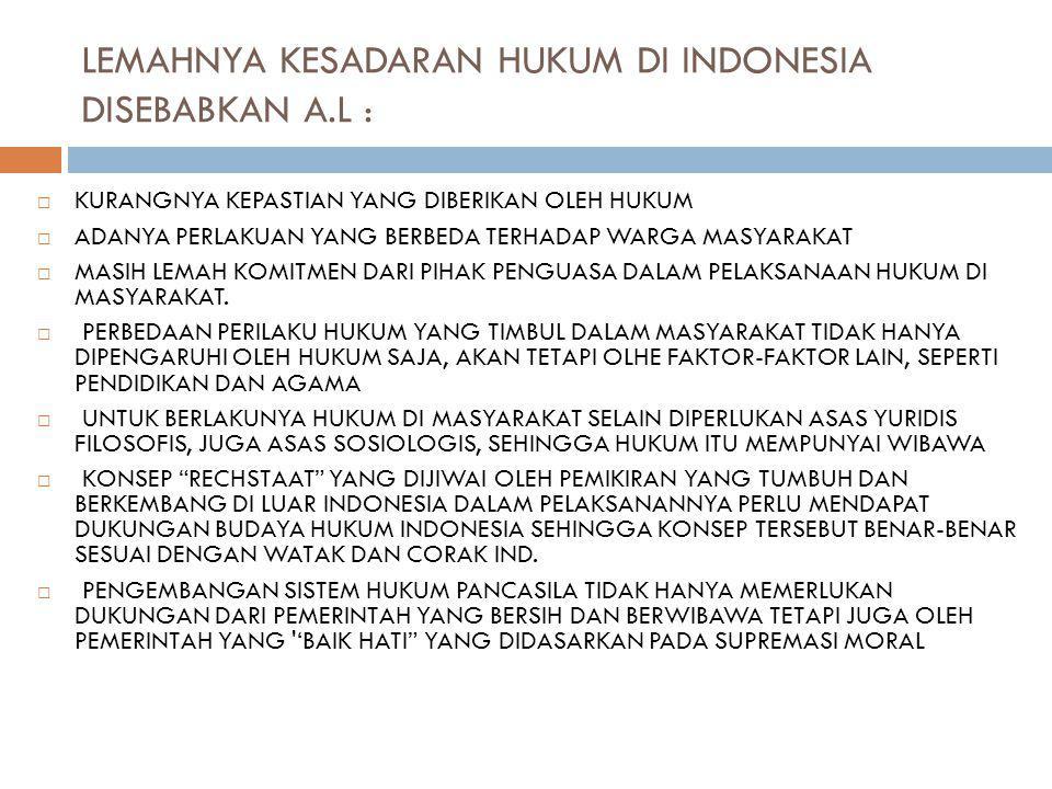 LEMAHNYA KESADARAN HUKUM DI INDONESIA DISEBABKAN A.L :  KURANGNYA KEPASTIAN YANG DIBERIKAN OLEH HUKUM  ADANYA PERLAKUAN YANG BERBEDA TERHADAP WARGA