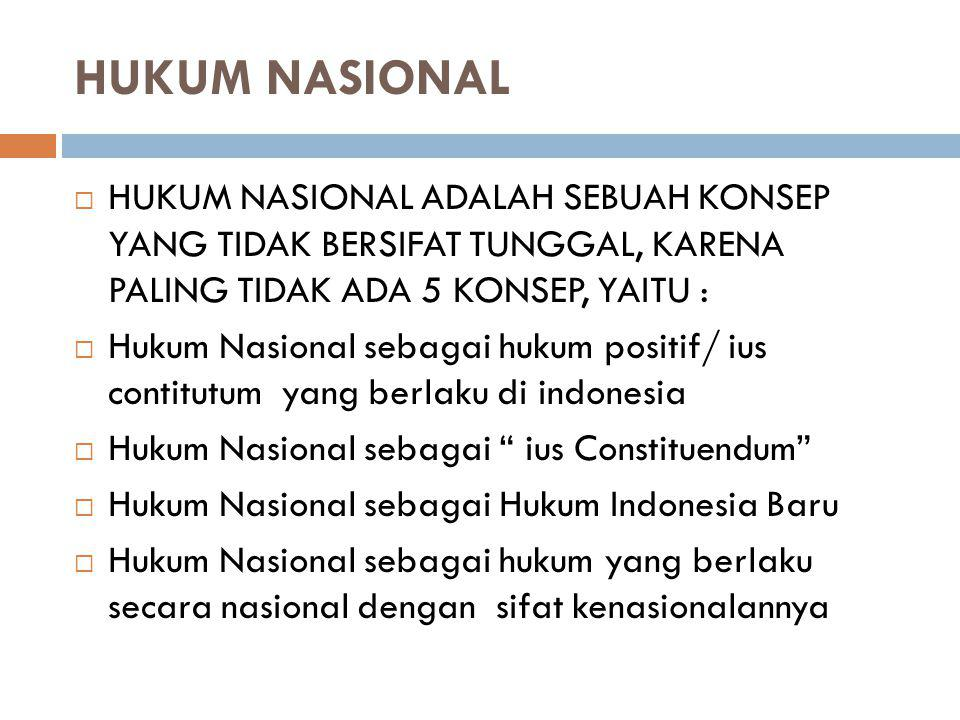 HUKUM NASIONAL  HUKUM NASIONAL ADALAH SEBUAH KONSEP YANG TIDAK BERSIFAT TUNGGAL, KARENA PALING TIDAK ADA 5 KONSEP, YAITU :  Hukum Nasional sebagai h