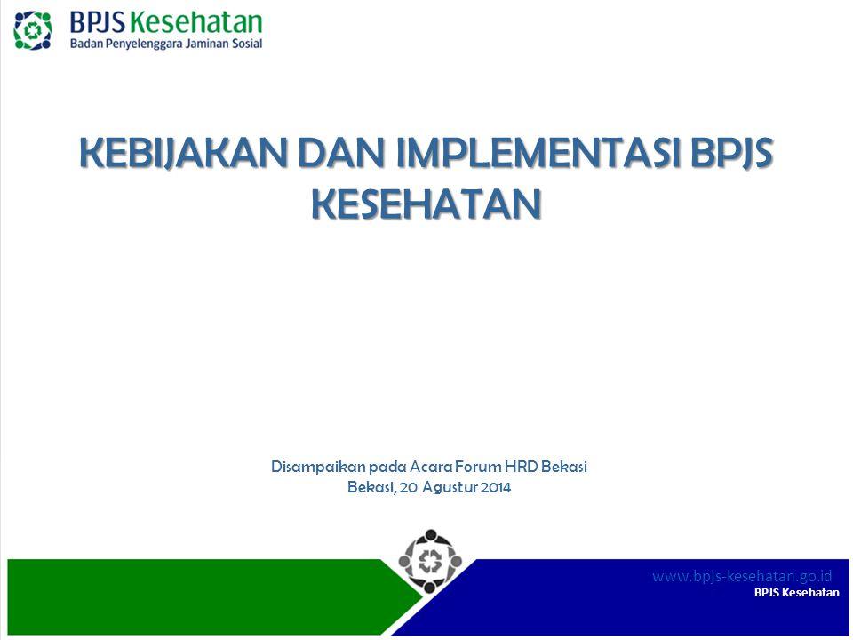 BPJS Kesehatan www.bpjs-kesehatan.go.id KEBIJAKAN DAN IMPLEMENTASI BPJS KESEHATAN Disampaikan pada Acara Forum HRD Bekasi Bekasi, 20 Agustur 2014