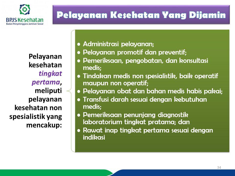 Pelayanan kesehatan tingkat pertama, meliputi pelayanan kesehatan non spesialistik yang mencakup: Administrasi pelayanan; Pelayanan promotif dan preventif; Pemeriksaan, pengobatan, dan konsultasi medis; Tindakan medis non spesialistik, baik operatif maupun non operatif; Pelayanan obat dan bahan medis habis pakai; Transfusi darah sesuai dengan kebutuhan medis; Pemeriksaan penunjang diagnostik laboratorium tingkat pratama; dan Rawat inap tingkat pertama sesuai dengan indikasi 34