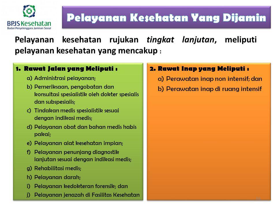 Pelayanan kesehatan rujukan tingkat lanjutan, meliputi pelayanan kesehatan yang mencakup : 1.Rawat Jalan yang Meliputi : a)Administrasi pelayanan; b)Pemeriksaan, pengobatan dan konsultasi spesialistik oleh dokter spesialis dan subspesialis; c)Tindakan medis spesialistik sesuai dengan indikasi medis; d)Pelayanan obat dan bahan medis habis pakai; e)Pelayanan alat kesehatan implan; f)Pelayanan penunjang diagnostik lanjutan sesuai dengan indikasi medis; g)Rehabilitasi medis; h)Pelayanan darah; i)Pelayanan kedokteran forensik; dan j)Pelayanan jenazah di Fasilitas Kesehatan 1.Rawat Jalan yang Meliputi : a)Administrasi pelayanan; b)Pemeriksaan, pengobatan dan konsultasi spesialistik oleh dokter spesialis dan subspesialis; c)Tindakan medis spesialistik sesuai dengan indikasi medis; d)Pelayanan obat dan bahan medis habis pakai; e)Pelayanan alat kesehatan implan; f)Pelayanan penunjang diagnostik lanjutan sesuai dengan indikasi medis; g)Rehabilitasi medis; h)Pelayanan darah; i)Pelayanan kedokteran forensik; dan j)Pelayanan jenazah di Fasilitas Kesehatan 2.Rawat Inap yang Meliputi : a)Perawatan inap non intensif; dan b)Perawatan inap di ruang intensif 2.Rawat Inap yang Meliputi : a)Perawatan inap non intensif; dan b)Perawatan inap di ruang intensif 35