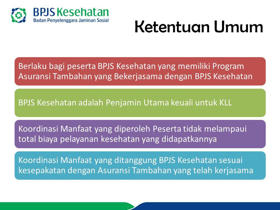 Ketentuan Umum Berlaku bagi peserta BPJS Kesehatan yang memiliki Program Asuransi Tambahan yang Bekerjasama dengan BPJS Kesehatan BPJS Kesehatan adalah Penjamin Utama keuali untuk KLL Koordinasi Manfaat yang diperoleh Peserta tidak melampaui total biaya pelayanan kesehatan yang didapatkannya Koordinasi Manfaat yang ditanggung BPJS Kesehatan sesuai kesepakatan dengan Asuransi Tambahan yang telah kerjasama