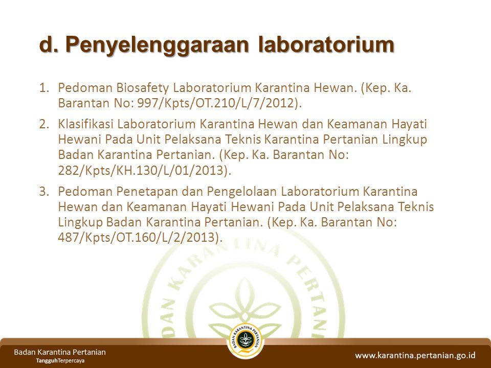 d. Penyelenggaraan laboratorium 1.Pedoman Biosafety Laboratorium Karantina Hewan. (Kep. Ka. Barantan No: 997/Kpts/OT.210/L/7/2012). 2.Klasifikasi Labo