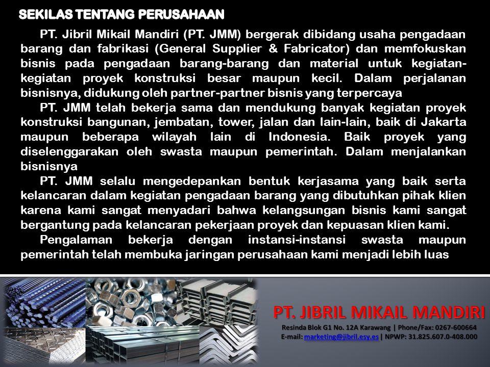 PT. Jibril Mikail Mandiri (PT. JMM) bergerak dibidang usaha pengadaan barang dan fabrikasi (General Supplier & Fabricator) dan memfokuskan bisnis pada