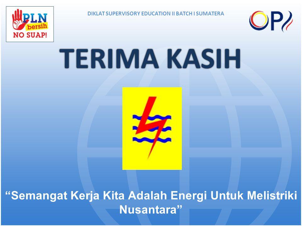 """TERIMA KASIHTERIMA KASIH DIKLAT SUPERVISORY EDUCATION II BATCH I SUMATERA """"Semangat Kerja Kita Adalah Energi Untuk Melistriki Nusantara"""""""