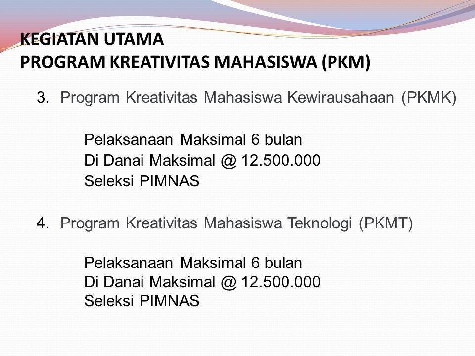 KEGIATAN UTAMA PROGRAM KREATIVITAS MAHASISWA (PKM) 3.Program Kreativitas Mahasiswa Kewirausahaan (PKMK) Pelaksanaan Maksimal 6 bulan Di Danai Maksimal @ 12.500.000 Seleksi PIMNAS 4.Program Kreativitas Mahasiswa Teknologi (PKMT) Pelaksanaan Maksimal 6 bulan Di Danai Maksimal @ 12.500.000 Seleksi PIMNAS