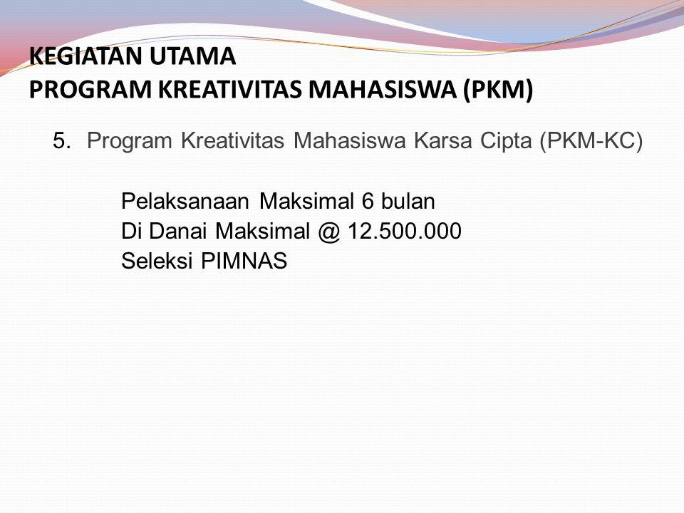 KEGIATAN UTAMA PROGRAM KREATIVITAS MAHASISWA (PKM) 5.Program Kreativitas Mahasiswa Karsa Cipta (PKM-KC) Pelaksanaan Maksimal 6 bulan Di Danai Maksimal @ 12.500.000 Seleksi PIMNAS