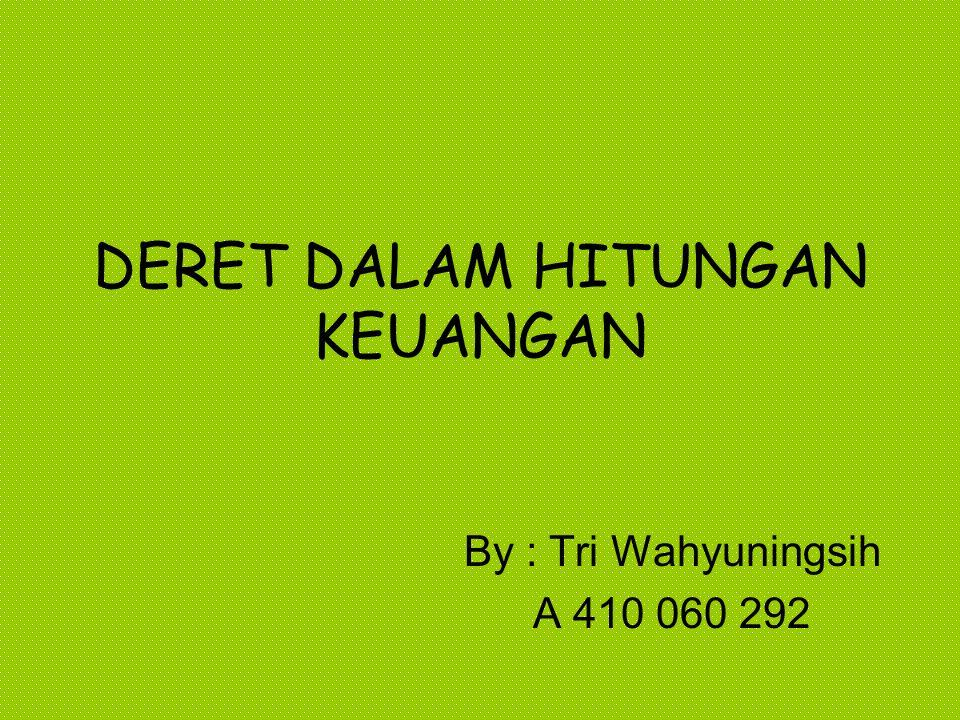 DERET DALAM HITUNGAN KEUANGAN By : Tri Wahyuningsih A 410 060 292
