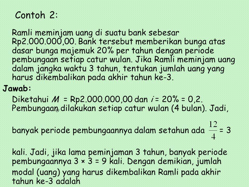 Contoh 2: Ramli meminjam uang di suatu bank sebesar Rp2.000.000,00. Bank tersebut memberikan bunga atas dasar bunga majemuk 20% per tahun dengan perio