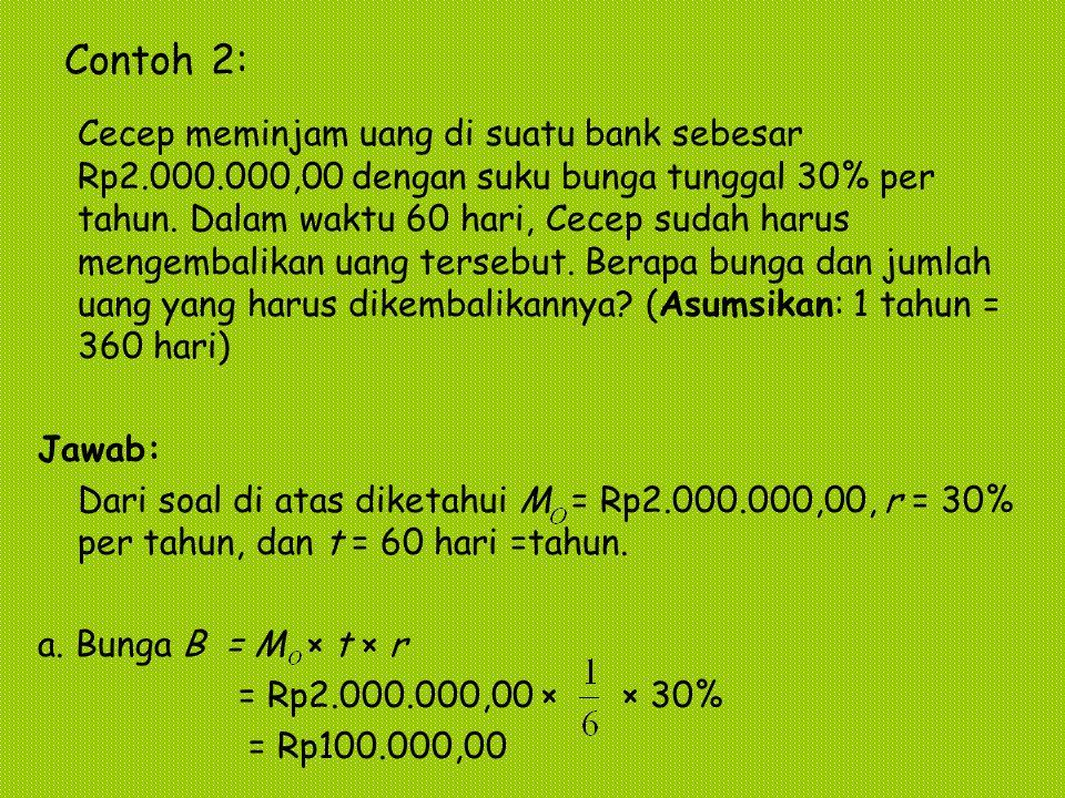 Contoh 2: Cecep meminjam uang di suatu bank sebesar Rp2.000.000,00 dengan suku bunga tunggal 30% per tahun. Dalam waktu 60 hari, Cecep sudah harus men