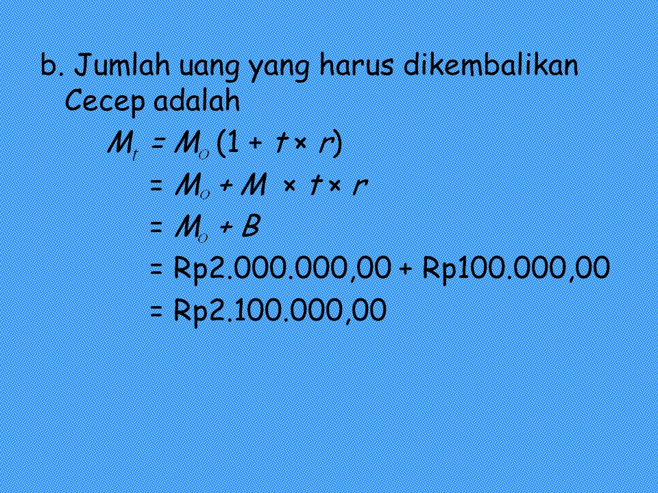 b. Jumlah uang yang harus dikembalikan Cecep adalah M = M (1 + t × r) = M + M × t × r = M + B = Rp2.000.000,00 + Rp100.000,00 = Rp2.100.000,00